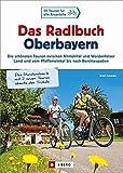 Radlbuch: Das Radlbuch Oberbayern. Die schönsten Touren zwischen Altmühltal und Werdenfelser Land, vom Pfaffenwinkel bis nach Berchtesgaden. 48 ... vom Pfaffenwinkel bis nach Berchtesgaden