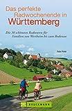 Radführer Baden-Württemberg: Das perfekte Radwochenende in Baden Württemberg: Die schönsten Radwege und Radtouren für die ganze Familie, von der Schwäbischen Alb bis zum Bodensee
